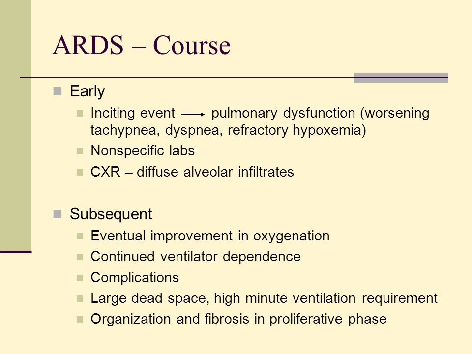 ARDS – Course Early Inciting event pulmonary dysfunction (worsening tachypnea, dyspnea, refractory hypoxemia) Nonspecific labs CXR – diffuse alveolar