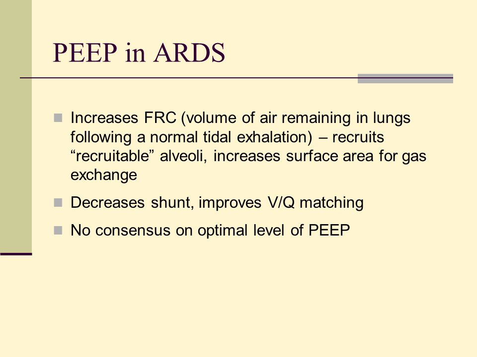 "PEEP in ARDS Increases FRC (volume of air remaining in lungs following a normal tidal exhalation) – recruits ""recruitable"" alveoli, increases surface"