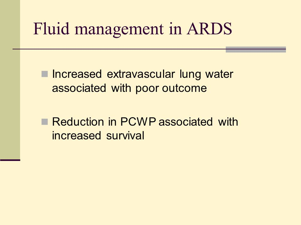 Fluid management in ARDS Increased extravascular lung water associated with poor outcome Reduction in PCWP associated with increased survival