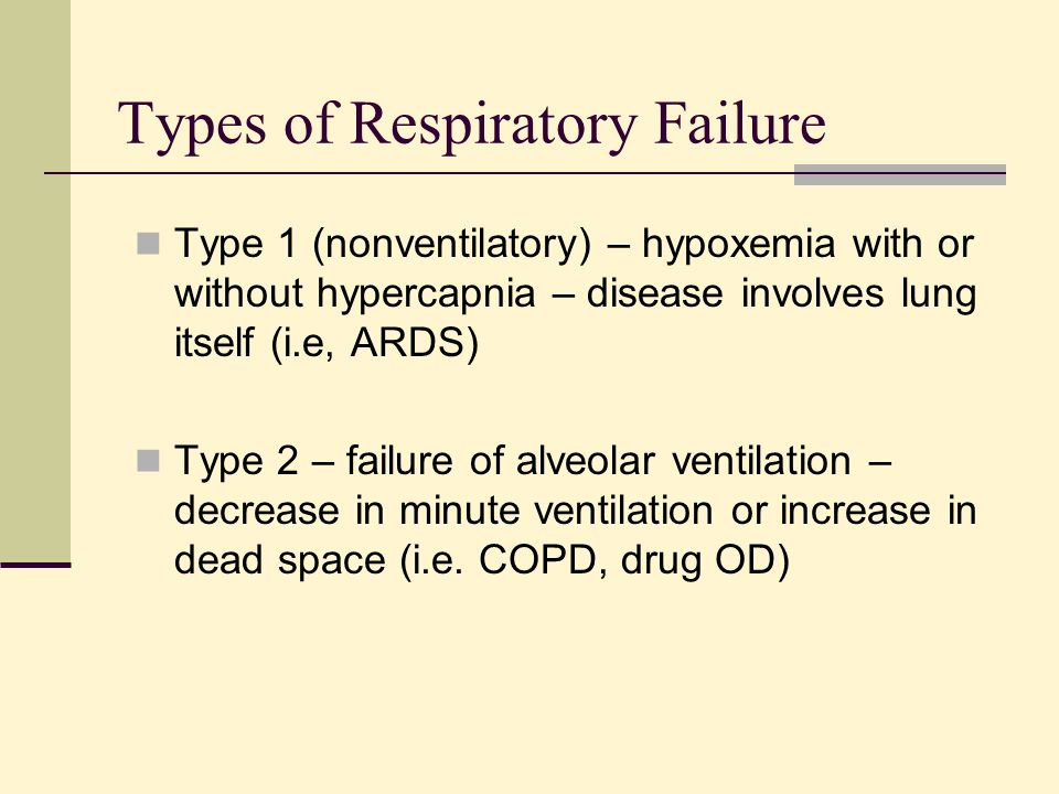 Types of Respiratory Failure Type 1 (nonventilatory) – hypoxemia with or without hypercapnia – disease involves lung itself (i.e, ARDS) Type 2 – failu