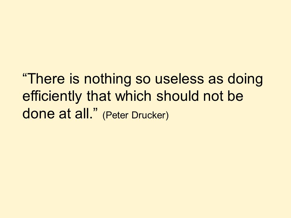 """There is nothing so useless as doing efficiently that which should not be done at all."" (Peter Drucker)"