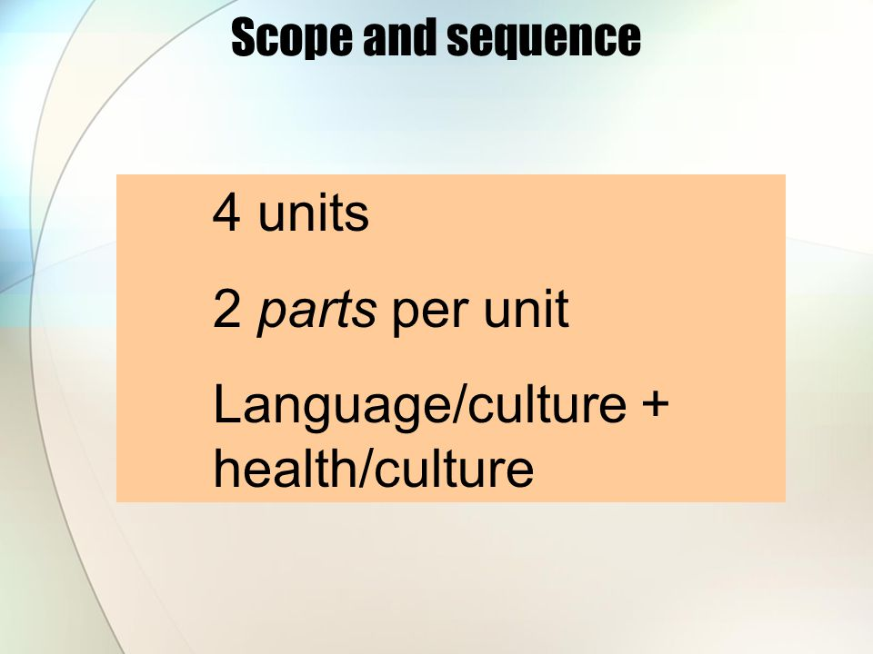 4 units 2 parts per unit Language/culture + health/culture Scope and sequence