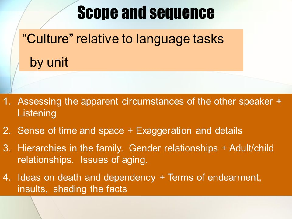 Culture relative to language tasks by unit Scope and sequence 1.Assessing the apparent circumstances of the other speaker + Listening 2.Sense of time and space + Exaggeration and details 3.Hierarchies in the family.