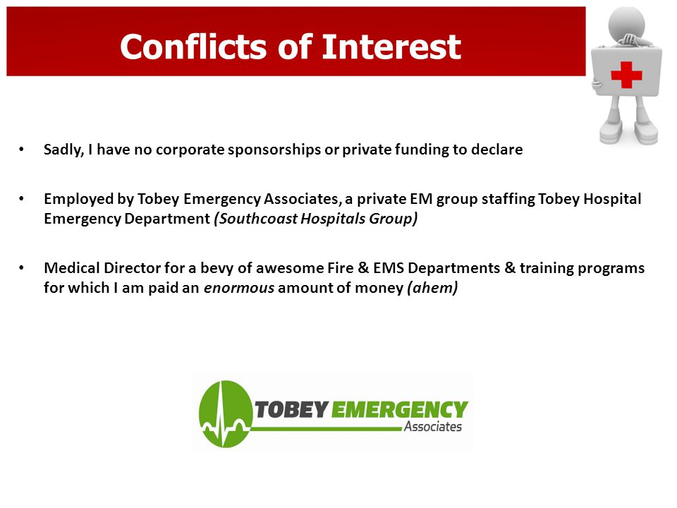 Conflicts of Interest Sadly, I have no corporate sponsorships or private funding to declare Employed by Tobey Emergency Associates, a private EM group