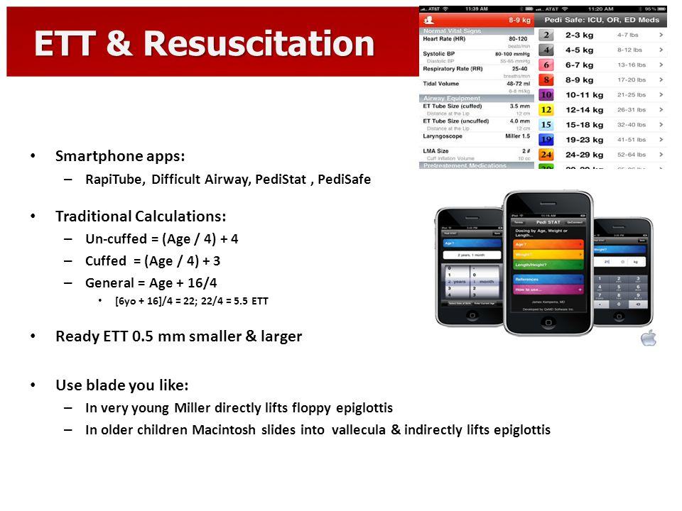 ETT & Resuscitation Smartphone apps: – RapiTube, Difficult Airway, PediStat, PediSafe Traditional Calculations: – Un-cuffed = (Age / 4) + 4 – Cuffed =