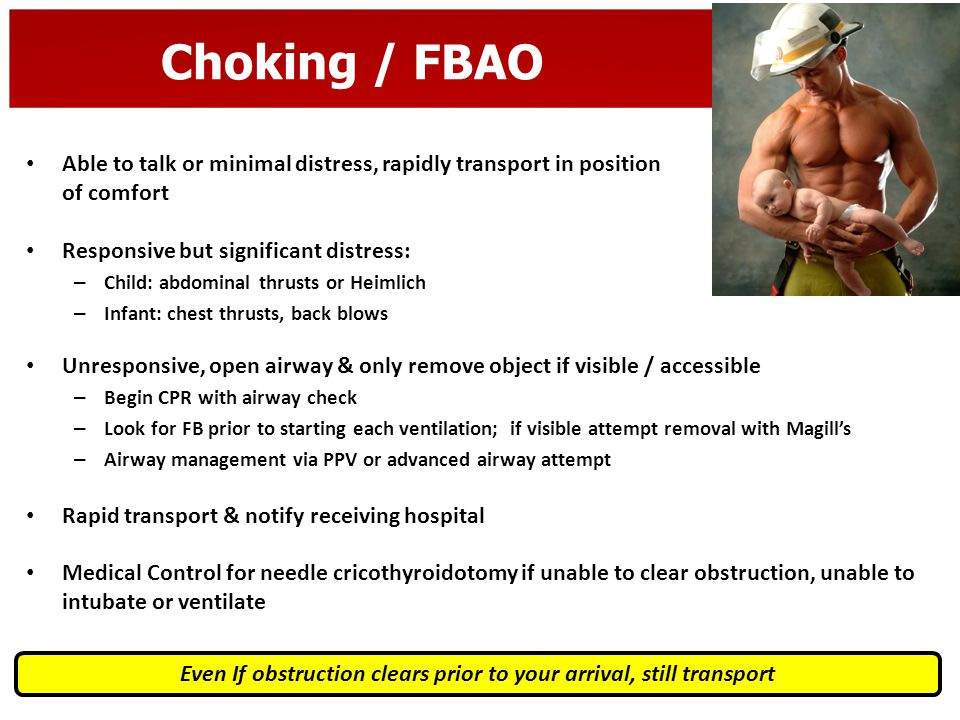 Choking / FBAO Able to talk or minimal distress, rapidly transport in position of comfort Responsive but significant distress: – Child: abdominal thru