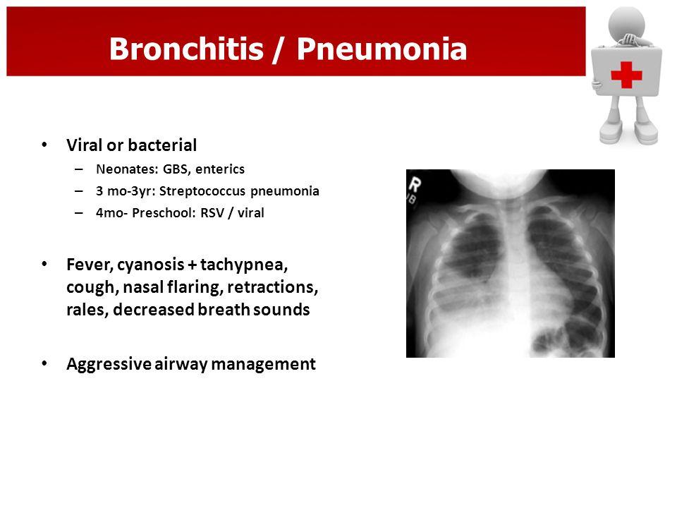 Bronchitis / Pneumonia Viral or bacterial – Neonates: GBS, enterics – 3 mo-3yr: Streptococcus pneumonia – 4mo- Preschool: RSV / viral Fever, cyanosis