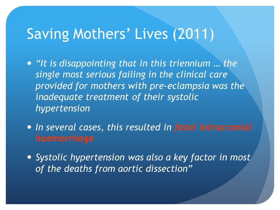 Saving Mothers' Lives (2011) It is disappointing that in this triennium … the single most serious failing in the clinical care provided for mothers with pre-eclampsia was the inadequate treatment of their systolic hypertension In several cases, this resulted in fatal intracranial haemorrhage Systolic hypertension was also a key factor in most of the deaths from aortic dissection
