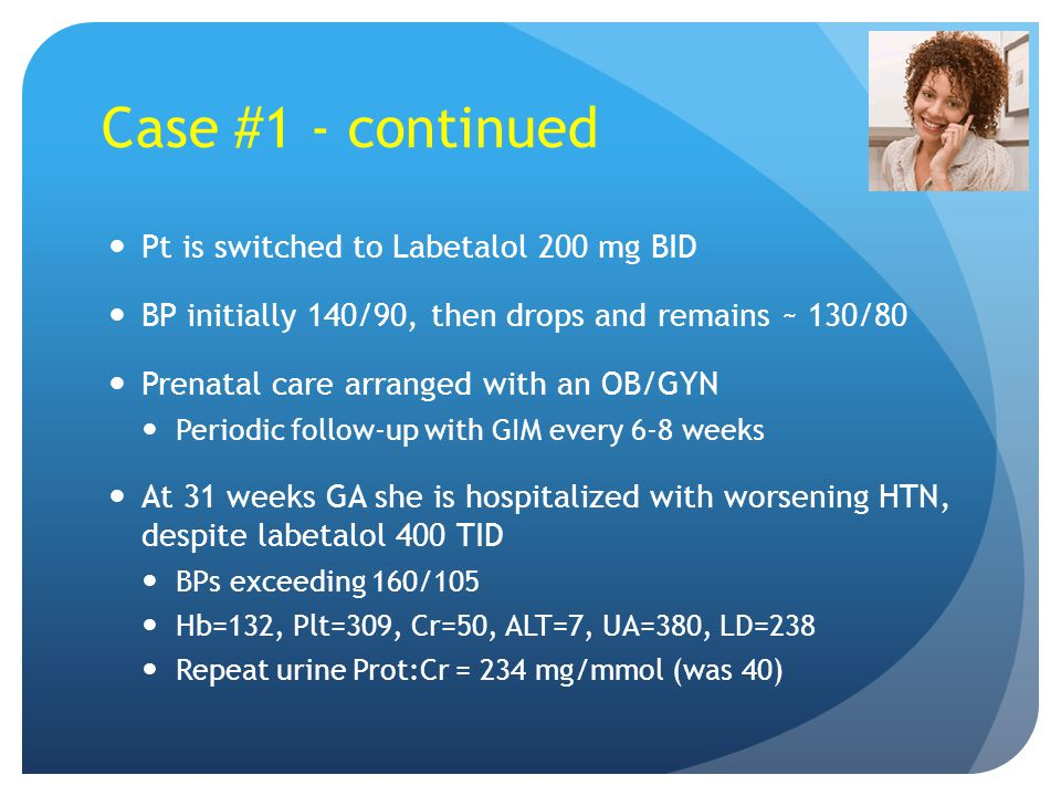 Case #1 - continued Pt is switched to Labetalol 200 mg BID BP initially 140/90, then drops and remains ~ 130/80 Prenatal care arranged with an OB/GYN Periodic follow-up with GIM every 6-8 weeks At 31 weeks GA she is hospitalized with worsening HTN, despite labetalol 400 TID BPs exceeding 160/105 Hb=132, Plt=309, Cr=50, ALT=7, UA=380, LD=238 Repeat urine Prot:Cr = 234 mg/mmol (was 40)