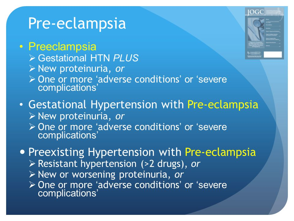 Pre-eclampsia Preeclampsia  Gestational HTN PLUS  New proteinuria, or  One or more ' adverse conditions ' or 'severe complications' Gestational Hypertension with Pre-eclampsia  New proteinuria, or  One or more ' adverse conditions ' or 'severe complications' Preexisting Hypertension with Pre-eclampsia  Resistant hypertension (>2 drugs), or  New or worsening proteinuria, or  One or more ' adverse conditions ' or 'severe complications'