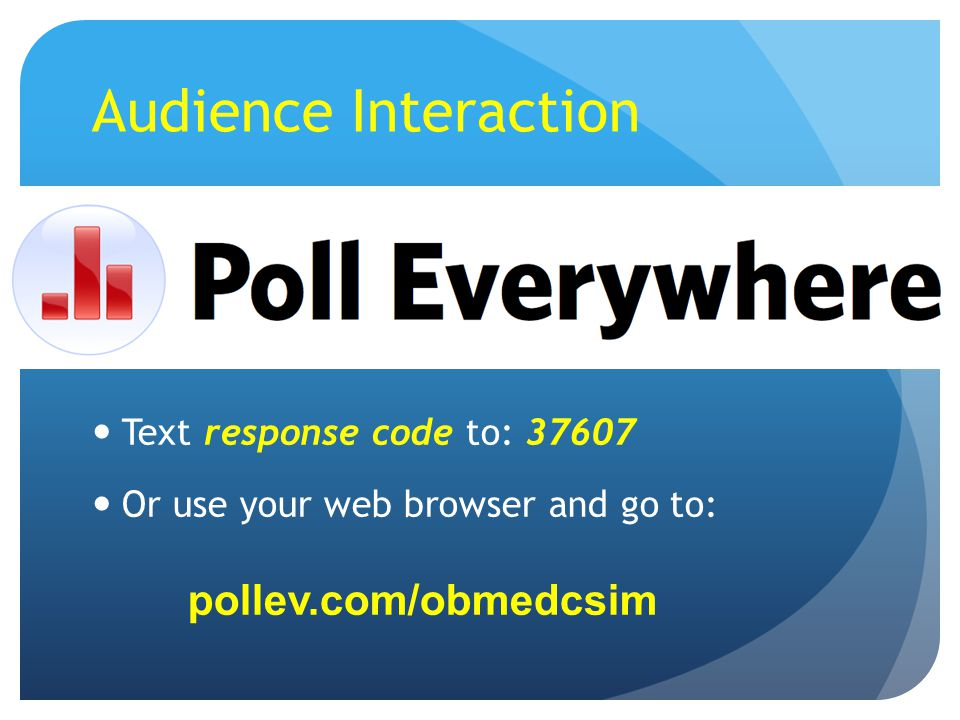 Audience Interaction Text response code to: 37607 Or use your web browser and go to: pollev.com/obmedcsim