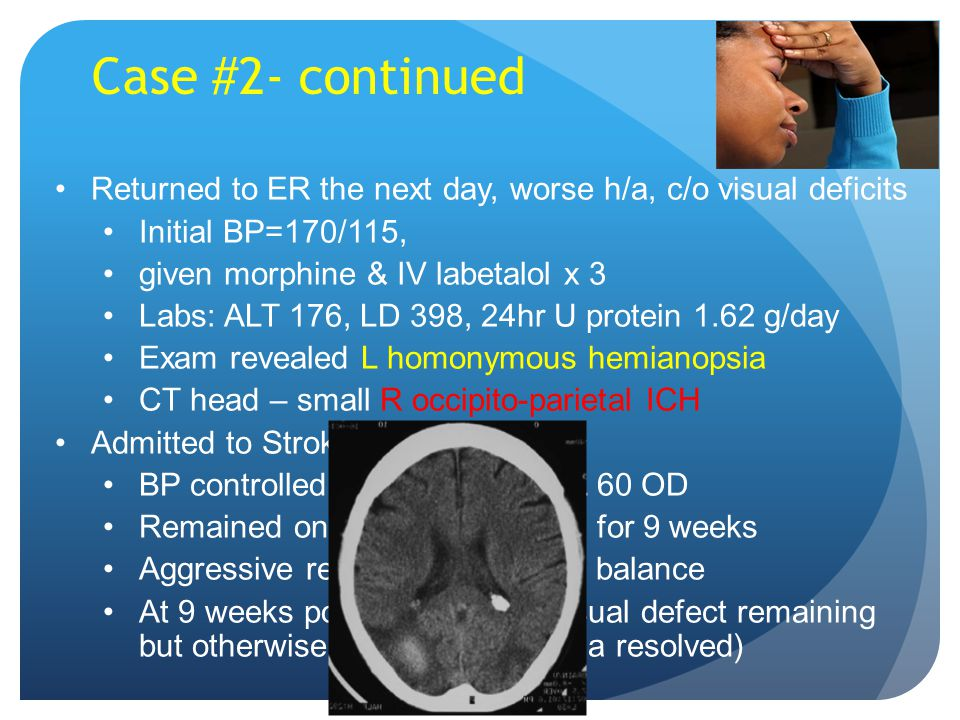 Returned to ER the next day, worse h/a, c/o visual deficits Initial BP=170/115, given morphine & IV labetalol x 3 Labs: ALT 176, LD 398, 24hr U protein 1.62 g/day Exam revealed L homonymous hemianopsia CT head – small R occipito-parietal ICH Admitted to Stroke service BP controlled with nifedipine XL 60 OD Remained on antihypertensives for 9 weeks Aggressive rehab for vision and balance At 9 weeks postpartum, mild visual defect remaining but otherwise normal (proteinuria resolved) Case #2- continued