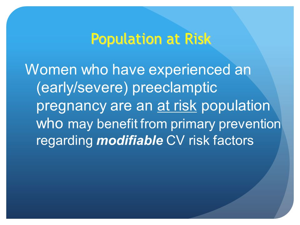 Population at Risk Women who have experienced an (early/severe) preeclamptic pregnancy are an at risk population who may benefit from primary prevention regarding modifiable CV risk factors