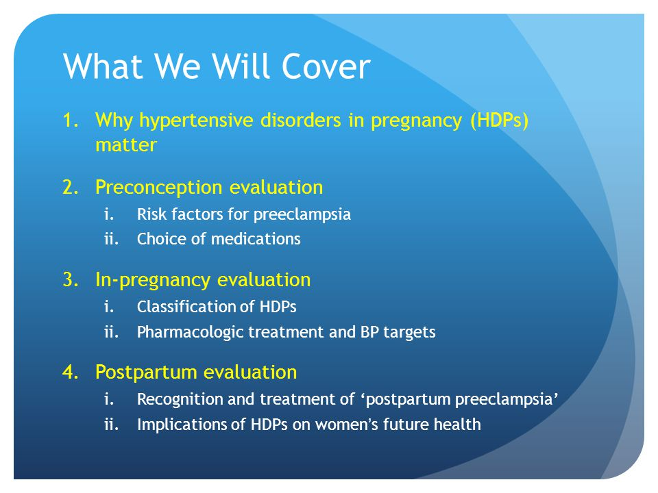 What We Will Cover 1.Why hypertensive disorders in pregnancy (HDPs) matter 2.Preconception evaluation i.Risk factors for preeclampsia ii.Choice of medications 3.In-pregnancy evaluation i.Classification of HDPs ii.Pharmacologic treatment and BP targets 4.Postpartum evaluation i.Recognition and treatment of 'postpartum preeclampsia' ii.Implications of HDPs on women ' s future health