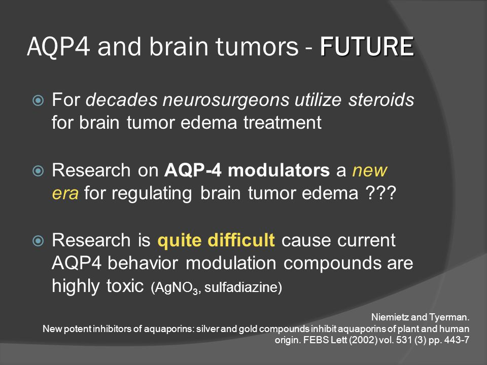 FUTURE AQP4 and brain tumors - FUTURE  For decades neurosurgeons utilize steroids for brain tumor edema treatment  Research on AQP-4 modulators a new era for regulating brain tumor edema .