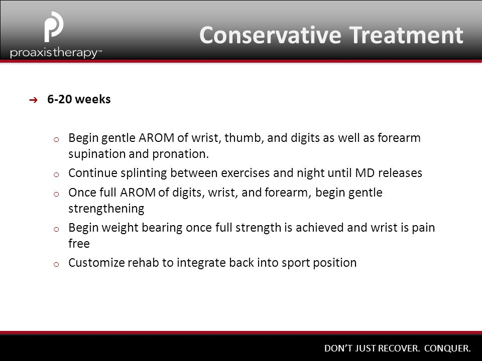 DON'T JUST RECOVER. CONQUER. ➔ 6-20 weeks o Begin gentle AROM of wrist, thumb, and digits as well as forearm supination and pronation. o Continue spli
