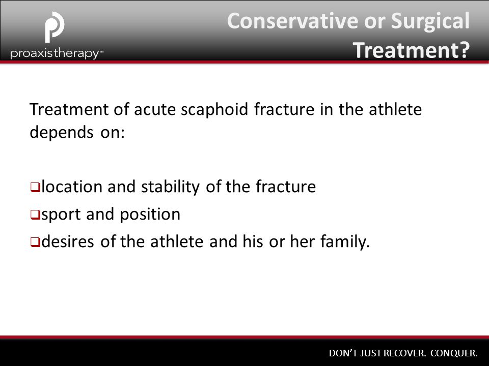DON'T JUST RECOVER. CONQUER. Treatment of acute scaphoid fracture in the athlete depends on:  location and stability of the fracture  sport and posi