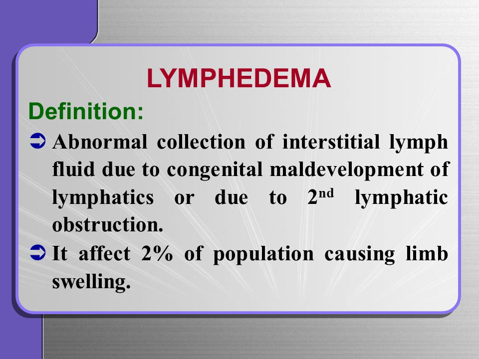 LYMPHEDEMA Definition:   Abnormal collection of interstitial lymph fluid due to congenital maldevelopment of lymphatics or due to 2 nd lymphatic obstruction.
