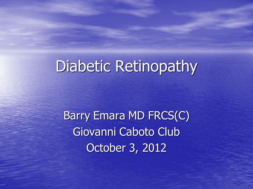 Diabetic Retinopathy Barry Emara MD FRCS(C) Giovanni Caboto Club October 3, 2012