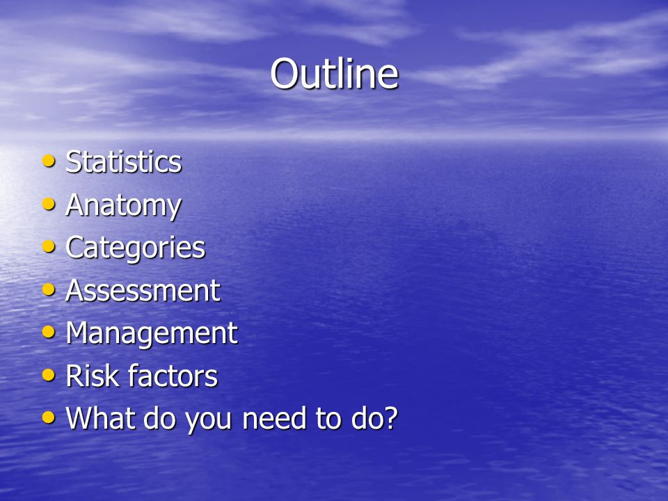 Outline Statistics Statistics Anatomy Anatomy Categories Categories Assessment Assessment Management Management Risk factors Risk factors What do you need to do.
