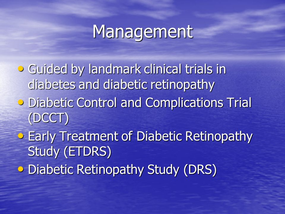 Management Guided by landmark clinical trials in diabetes and diabetic retinopathy Guided by landmark clinical trials in diabetes and diabetic retinopathy Diabetic Control and Complications Trial (DCCT) Diabetic Control and Complications Trial (DCCT) Early Treatment of Diabetic Retinopathy Study (ETDRS) Early Treatment of Diabetic Retinopathy Study (ETDRS) Diabetic Retinopathy Study (DRS) Diabetic Retinopathy Study (DRS)