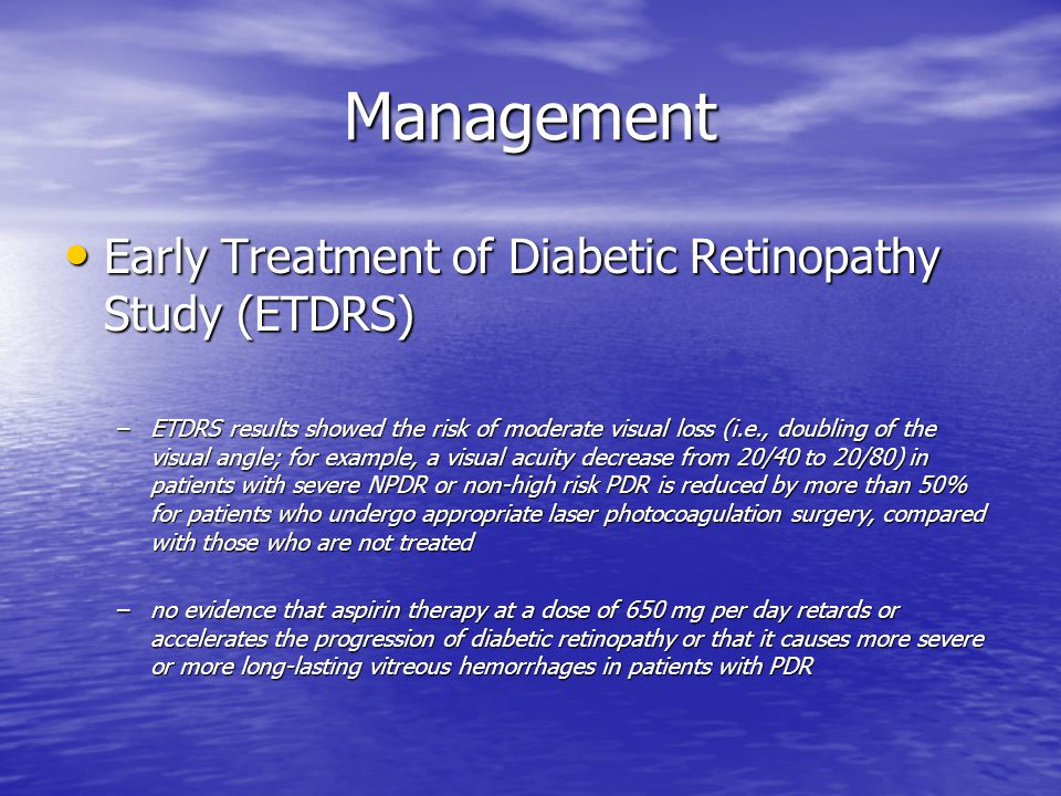 Management Early Treatment of Diabetic Retinopathy Study (ETDRS) Early Treatment of Diabetic Retinopathy Study (ETDRS) –ETDRS results showed the risk of moderate visual loss (i.e., doubling of the visual angle; for example, a visual acuity decrease from 20/40 to 20/80) in patients with severe NPDR or non-high risk PDR is reduced by more than 50% for patients who undergo appropriate laser photocoagulation surgery, compared with those who are not treated –no evidence that aspirin therapy at a dose of 650 mg per day retards or accelerates the progression of diabetic retinopathy or that it causes more severe or more long-lasting vitreous hemorrhages in patients with PDR