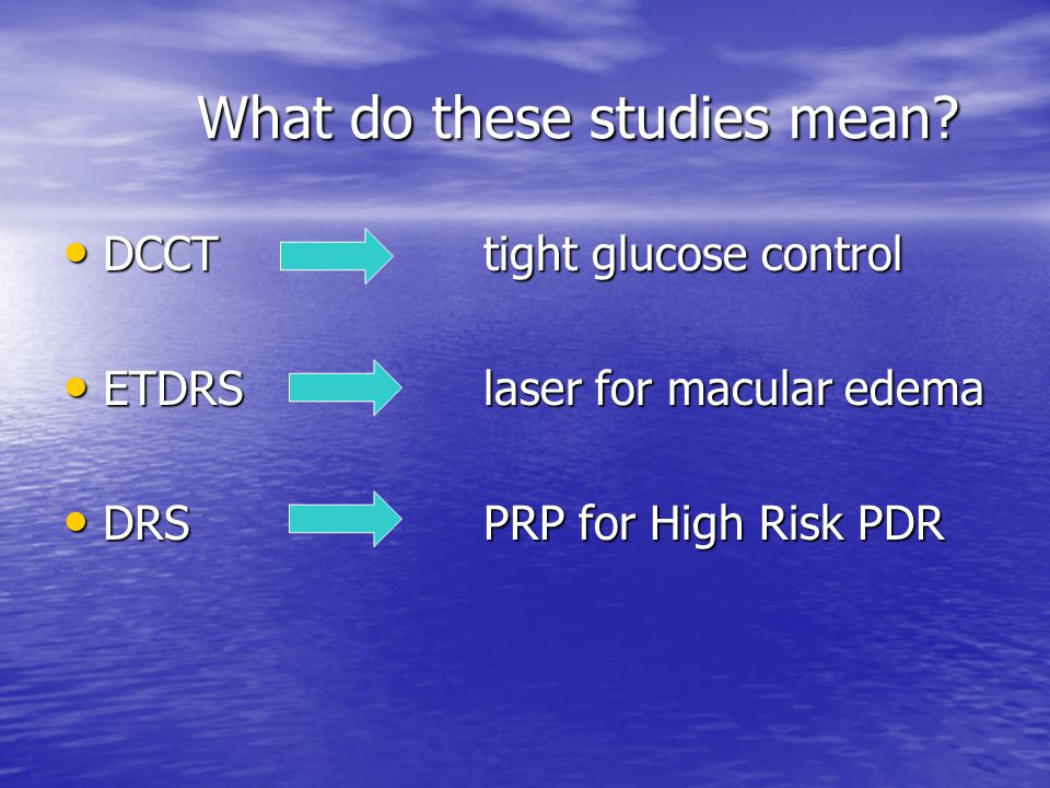 What do these studies mean? DCCTtight glucose control DCCTtight glucose control ETDRSlaser for macular edema ETDRSlaser for macular edema DRSPRP for H