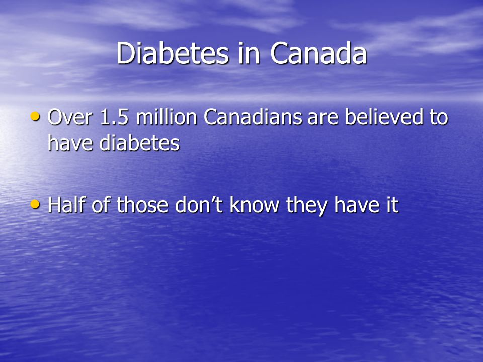 Diabetes in Canada Over 1.5 million Canadians are believed to have diabetes Over 1.5 million Canadians are believed to have diabetes Half of those don