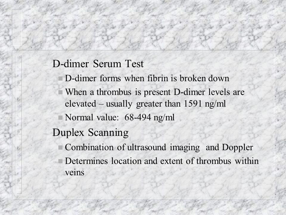 – D-dimer Serum Test n D-dimer forms when fibrin is broken down n When a thrombus is present D-dimer levels are elevated – usually greater than 1591 n