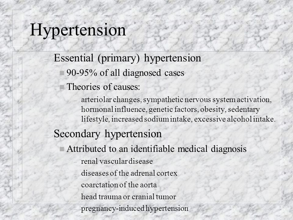 Hypertension – Essential (primary) hypertension n 90-95% of all diagnosed cases n Theories of causes: – arteriolar changes, sympathetic nervous system