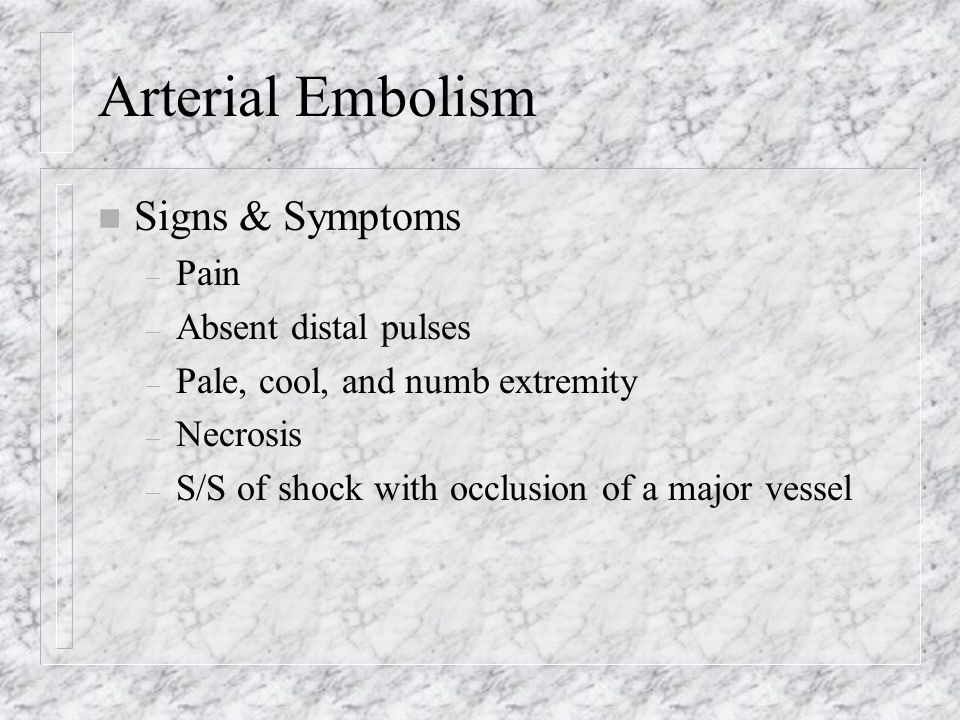Arterial Embolism n Signs & Symptoms – Pain – Absent distal pulses – Pale, cool, and numb extremity – Necrosis – S/S of shock with occlusion of a majo