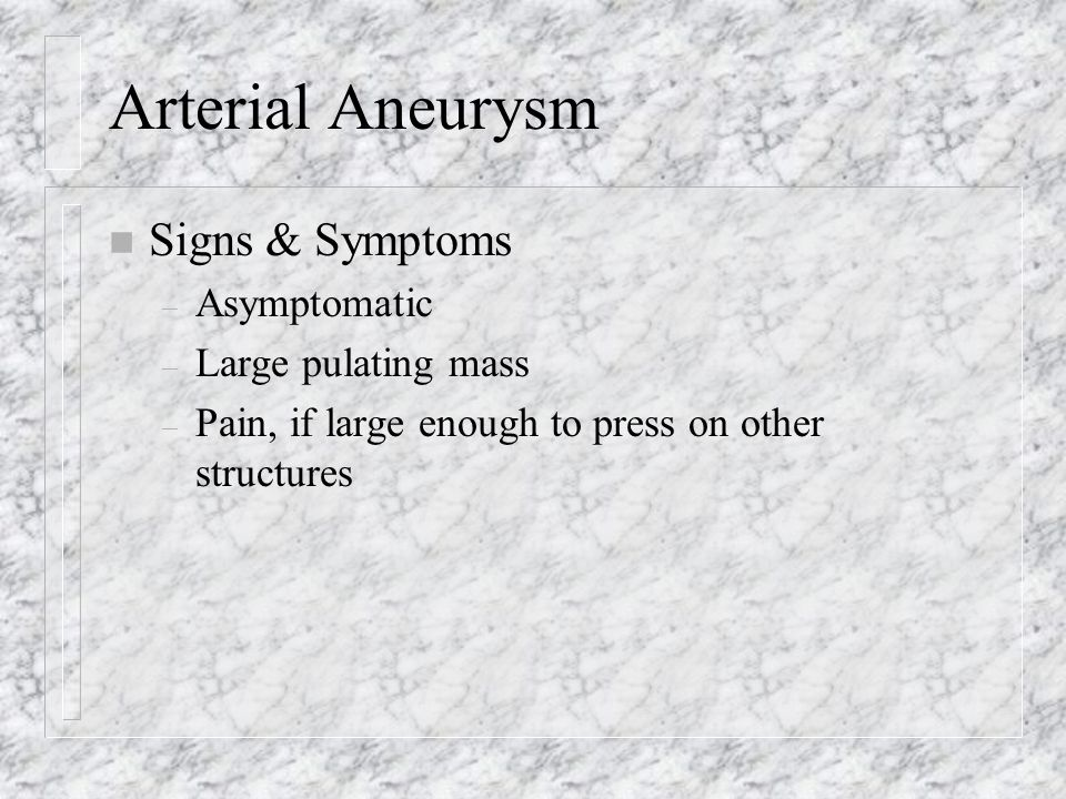 Arterial Aneurysm n Signs & Symptoms – Asymptomatic – Large pulating mass – Pain, if large enough to press on other structures