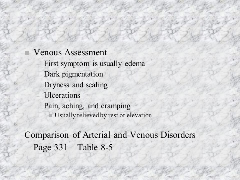 n Venous Assessment – First symptom is usually edema – Dark pigmentation – Dryness and scaling – Ulcerations – Pain, aching, and cramping n Usually re