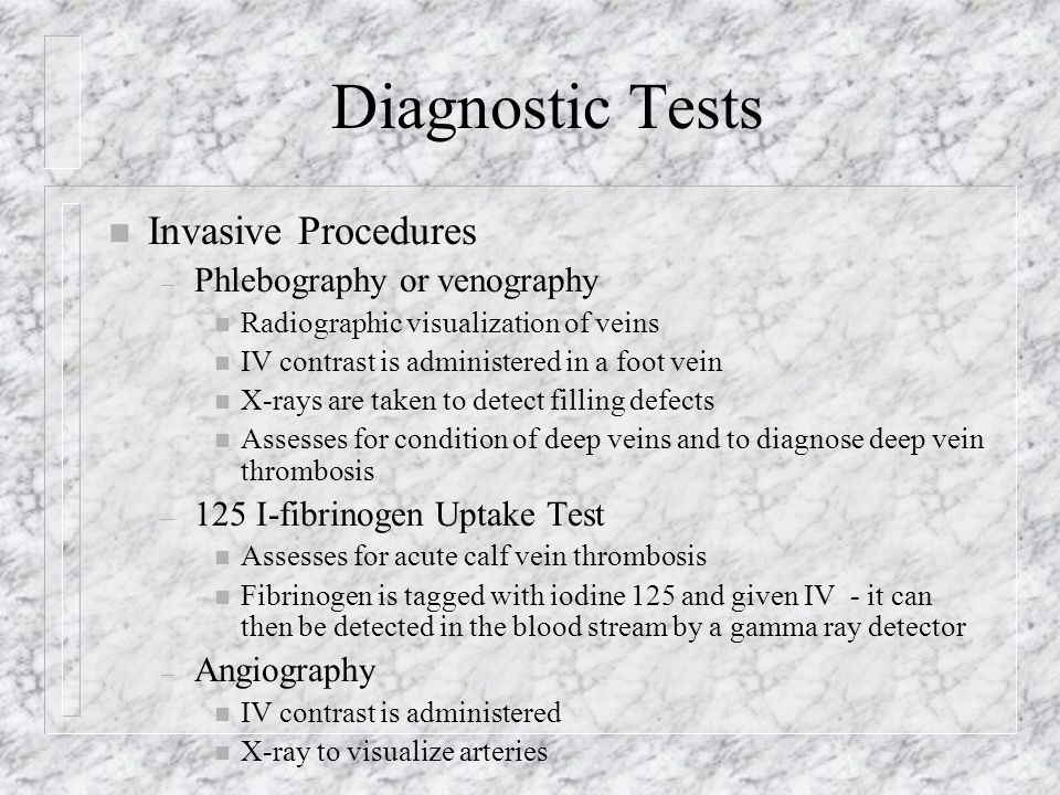 Diagnostic Tests n Invasive Procedures – Phlebography or venography n Radiographic visualization of veins n IV contrast is administered in a foot vein