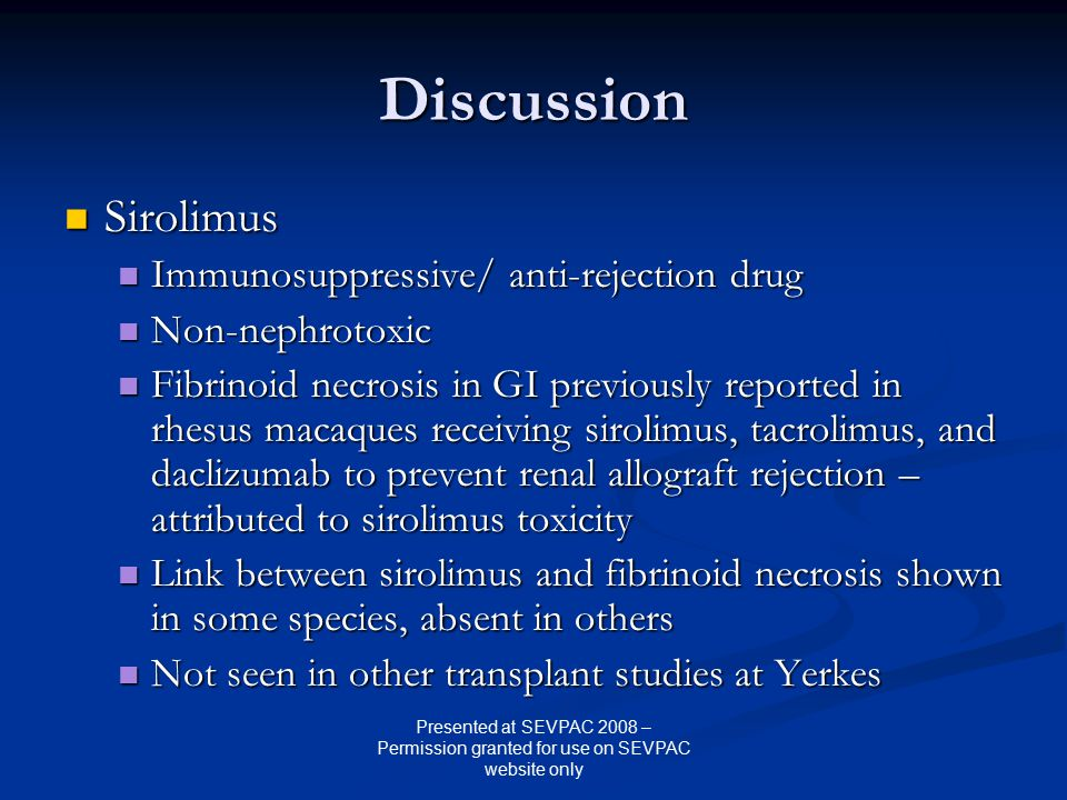 Discussion Sirolimus Sirolimus Immunosuppressive/ anti-rejection drug Immunosuppressive/ anti-rejection drug Non-nephrotoxic Non-nephrotoxic Fibrinoid necrosis in GI previously reported in rhesus macaques receiving sirolimus, tacrolimus, and daclizumab to prevent renal allograft rejection – attributed to sirolimus toxicity Fibrinoid necrosis in GI previously reported in rhesus macaques receiving sirolimus, tacrolimus, and daclizumab to prevent renal allograft rejection – attributed to sirolimus toxicity Link between sirolimus and fibrinoid necrosis shown in some species, absent in others Link between sirolimus and fibrinoid necrosis shown in some species, absent in others Not seen in other transplant studies at Yerkes Not seen in other transplant studies at Yerkes Presented at SEVPAC 2008 – Permission granted for use on SEVPAC website only