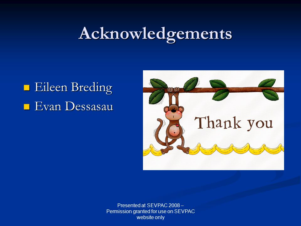 Acknowledgements Eileen Breding Eileen Breding Evan Dessasau Evan Dessasau Presented at SEVPAC 2008 – Permission granted for use on SEVPAC website only