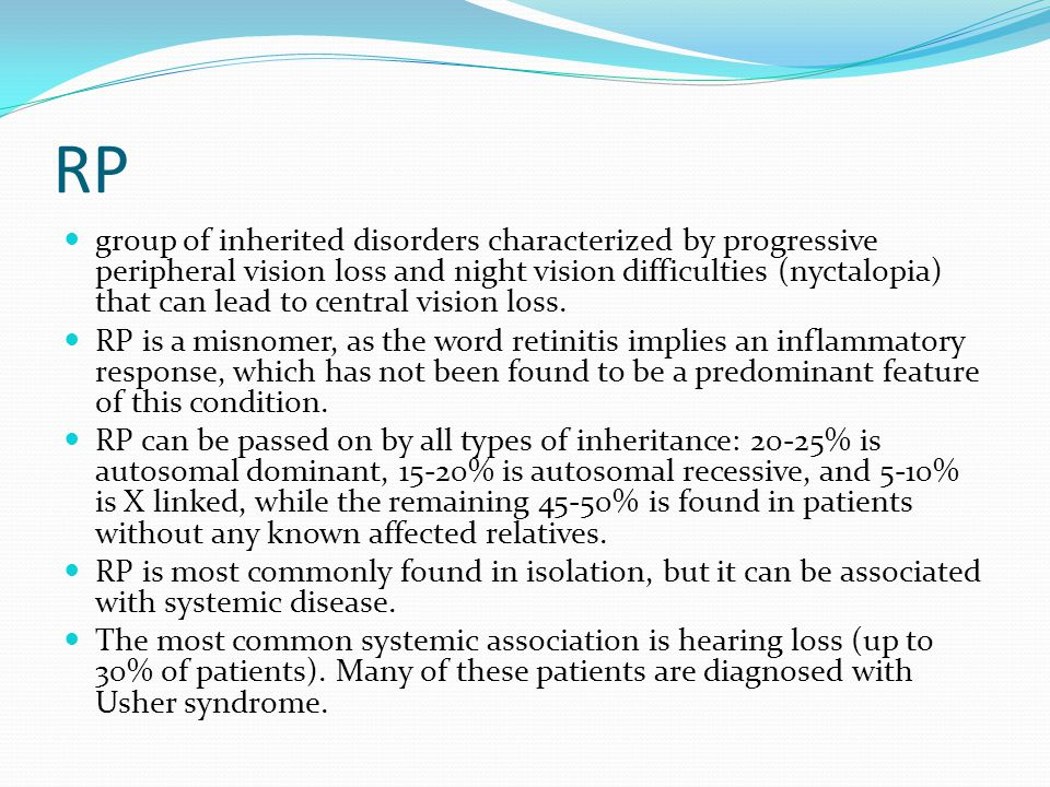 RP group of inherited disorders characterized by progressive peripheral vision loss and night vision difficulties (nyctalopia) that can lead to central vision loss.
