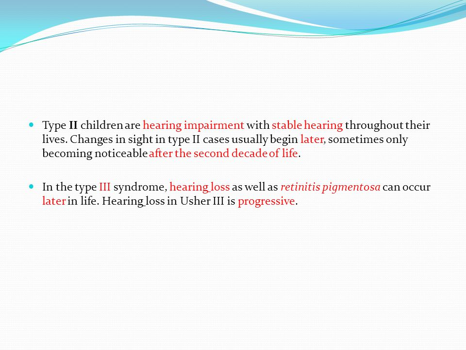Type 1: 3 to 6 per 100,000 Type 2 (50% most common) Type 3 (Finland) Hearing Profound deafness in both ears from birth Moderate to severe hearing loss from birth Normal at birth; progressive loss in childhood or early teens Vision Decreased night vision before age 10 Decreased night vision begins in late childhood or teens Varies in severity; night vision problems often begin in teens Vestibular function (balance) Balance problems from birth Normal Normal to near-normal, chance of later problems