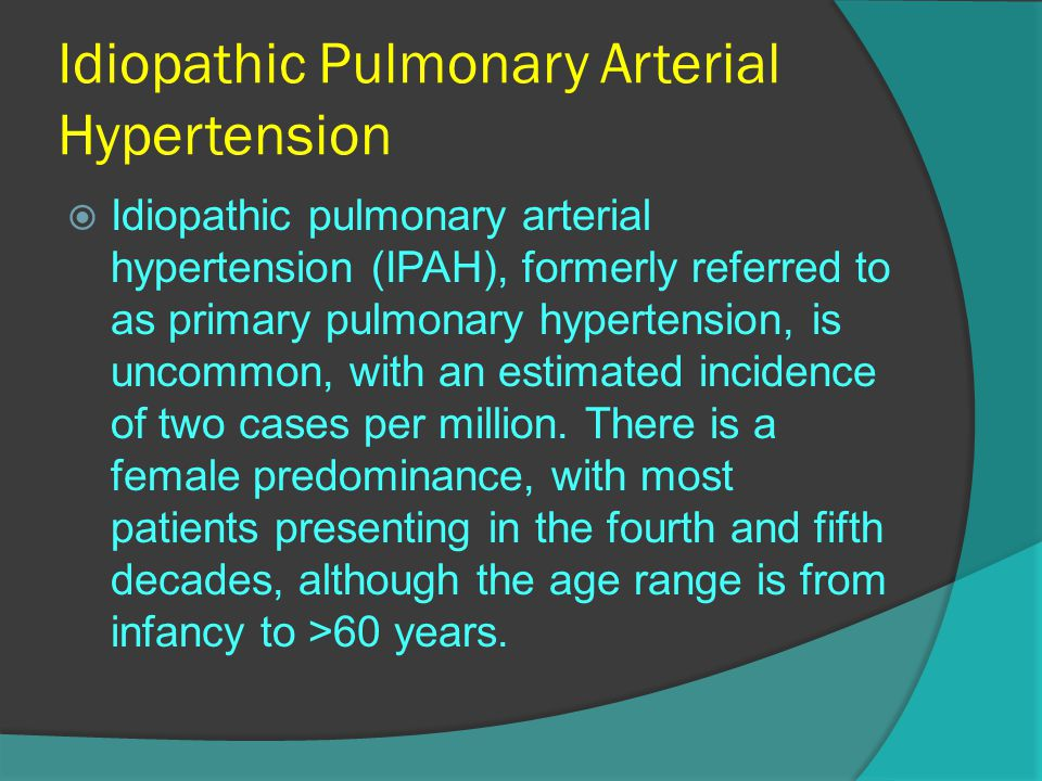 Idiopathic Pulmonary Arterial Hypertension  Idiopathic pulmonary arterial hypertension (IPAH), formerly referred to as primary pulmonary hypertension, is uncommon, with an estimated incidence of two cases per million.