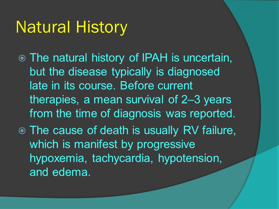 Natural History  The natural history of IPAH is uncertain, but the disease typically is diagnosed late in its course. Before current therapies, a mea