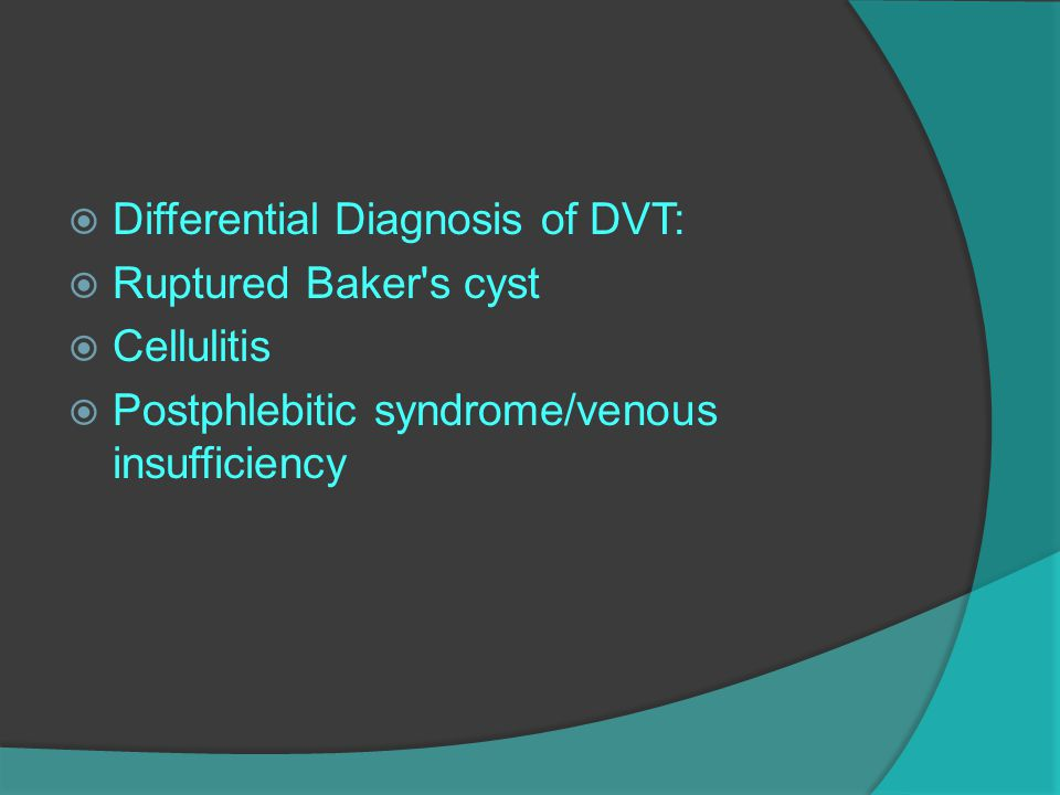  Differential Diagnosis of DVT:  Ruptured Baker's cyst  Cellulitis  Postphlebitic syndrome/venous insufficiency