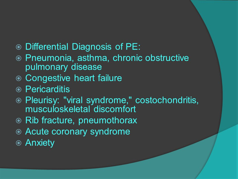  Differential Diagnosis of PE:  Pneumonia, asthma, chronic obstructive pulmonary disease  Congestive heart failure  Pericarditis  Pleurisy: