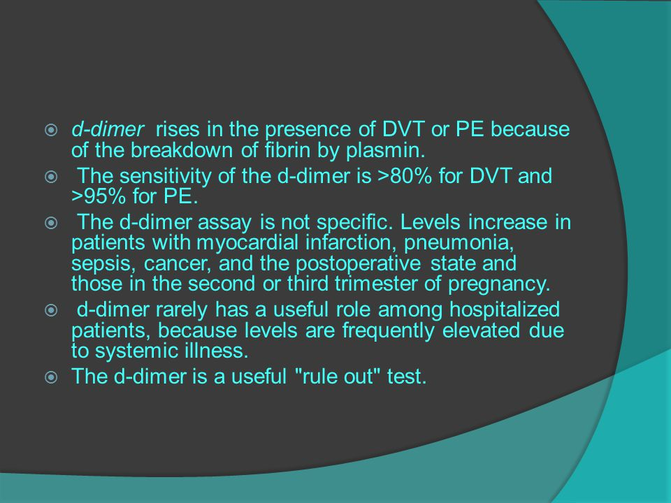  d-dimer rises in the presence of DVT or PE because of the breakdown of fibrin by plasmin.  The sensitivity of the d-dimer is >80% for DVT and >95%