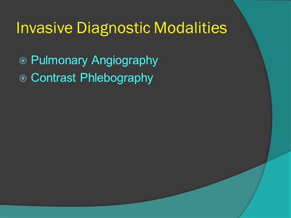 Invasive Diagnostic Modalities  Pulmonary Angiography  Contrast Phlebography