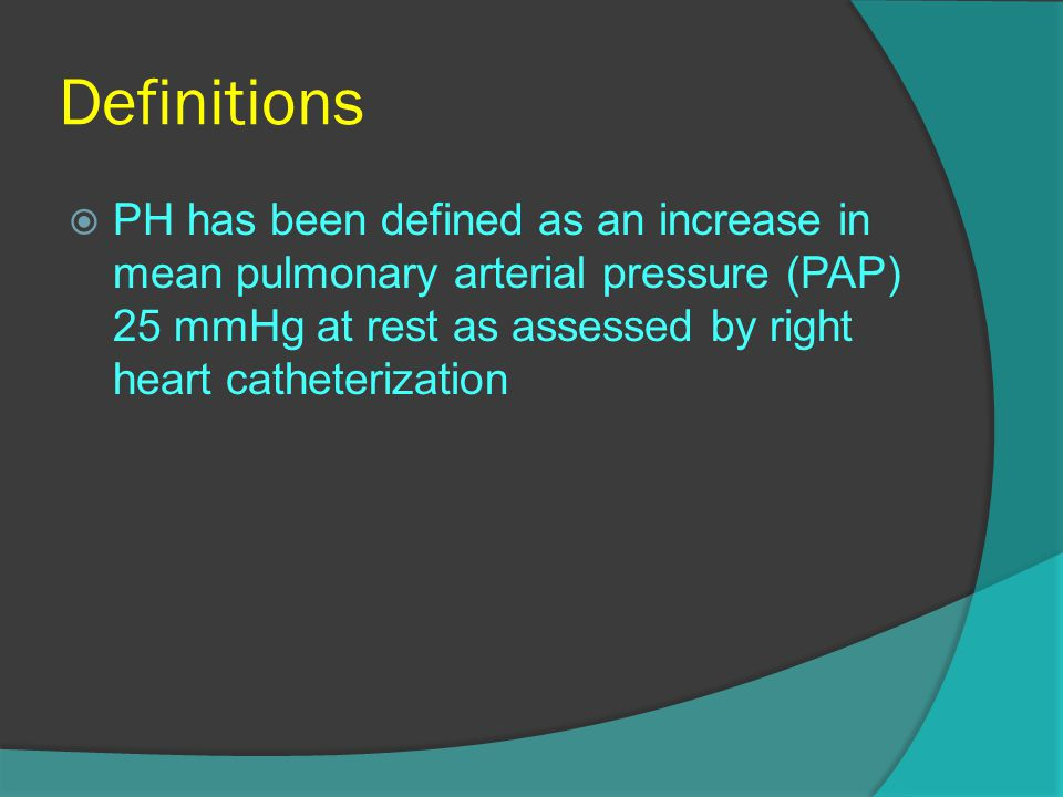 Definitions  PH has been defined as an increase in mean pulmonary arterial pressure (PAP) 25 mmHg at rest as assessed by right heart catheterization