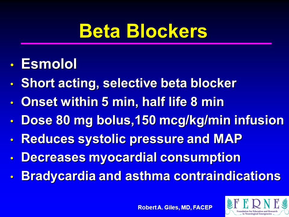Robert A. Giles, MD, FACEP Beta Blockers Esmolol Esmolol Short acting, selective beta blocker Short acting, selective beta blocker Onset within 5 min,