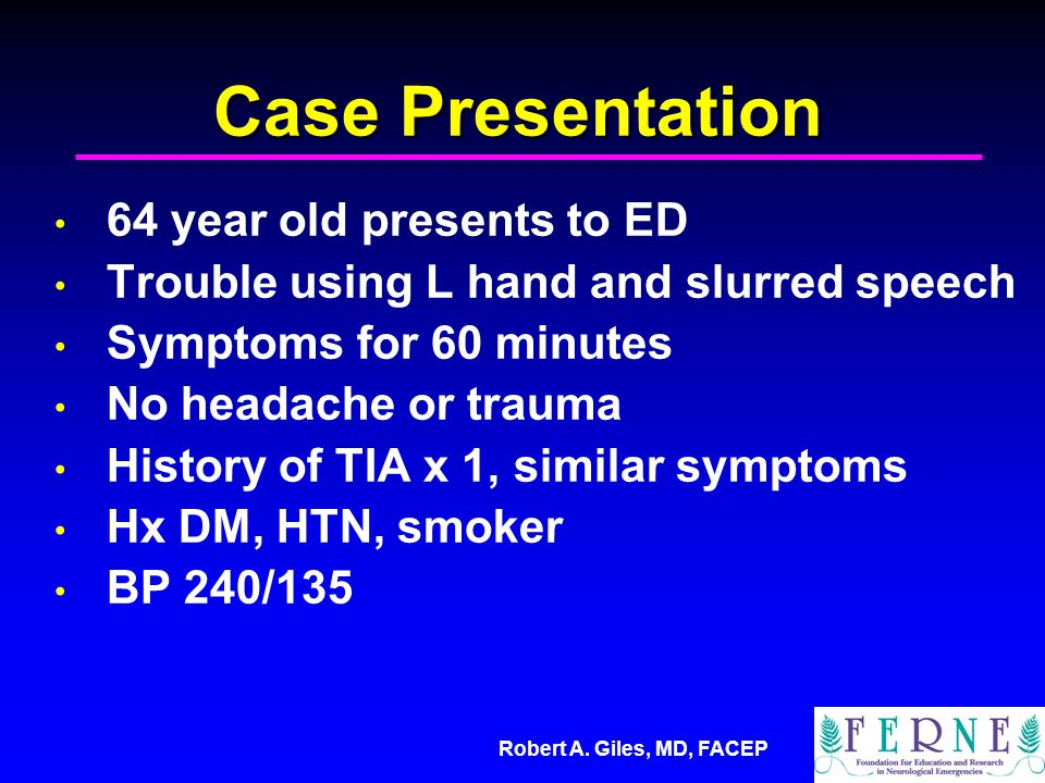 Robert A. Giles, MD, FACEP Case Presentation 64 year old presents to ED Trouble using L hand and slurred speech Symptoms for 60 minutes No headache or