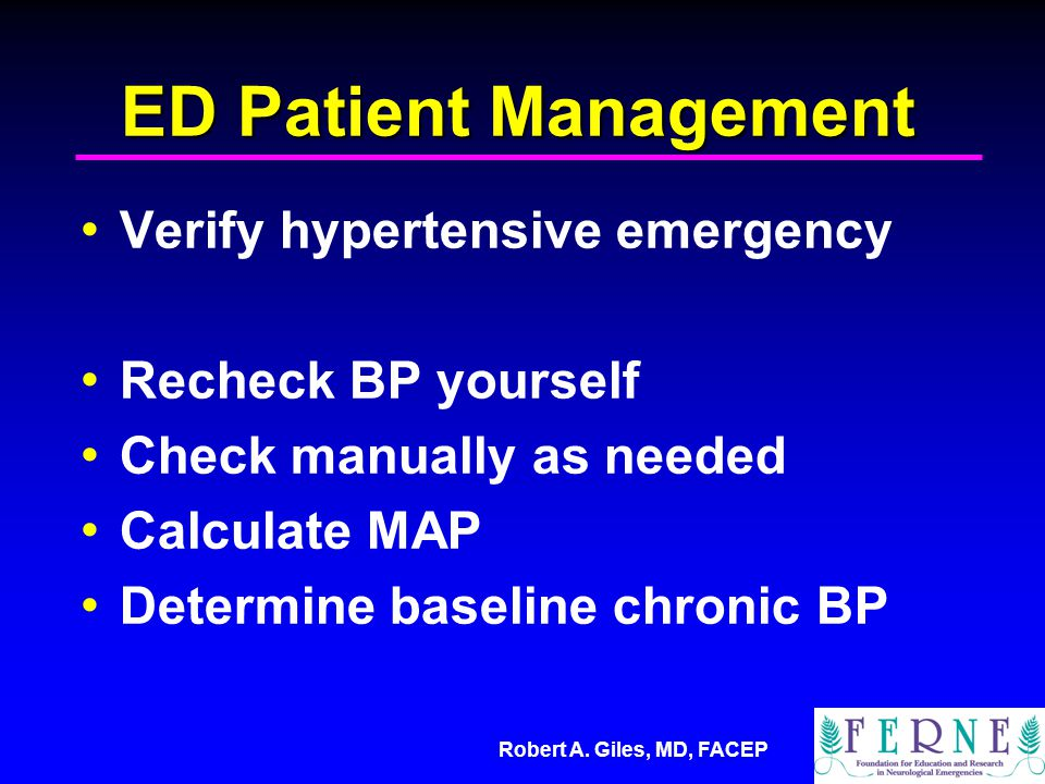 Robert A. Giles, MD, FACEP ED Patient Management Verify hypertensive emergency Recheck BP yourself Check manually as needed Calculate MAP Determine ba