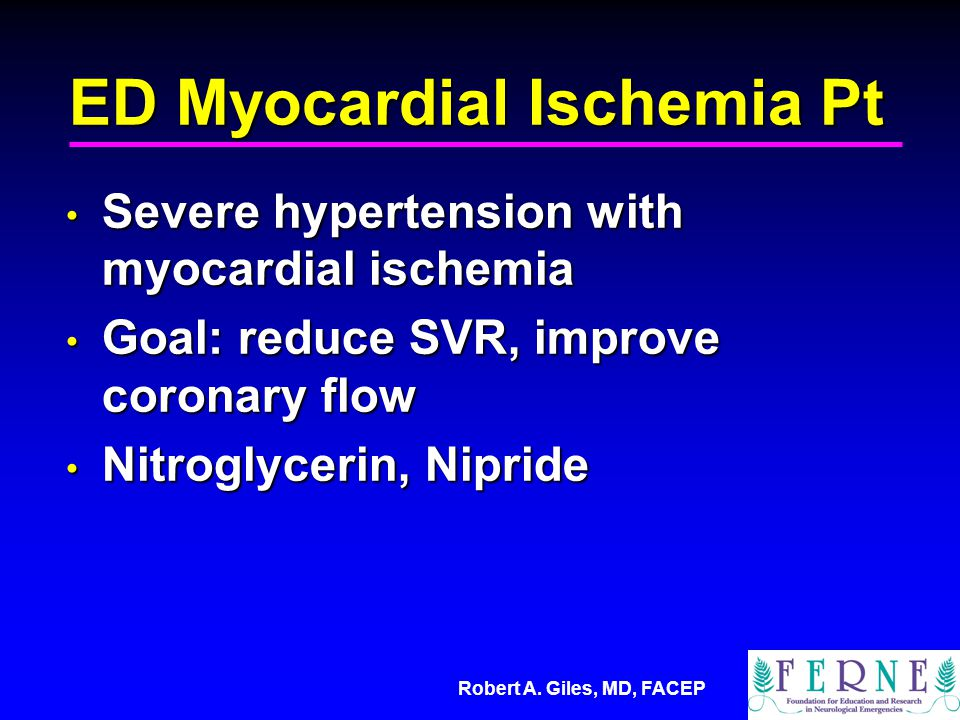 Robert A. Giles, MD, FACEP ED Myocardial Ischemia Pt Severe hypertension with myocardial ischemia Severe hypertension with myocardial ischemia Goal: r