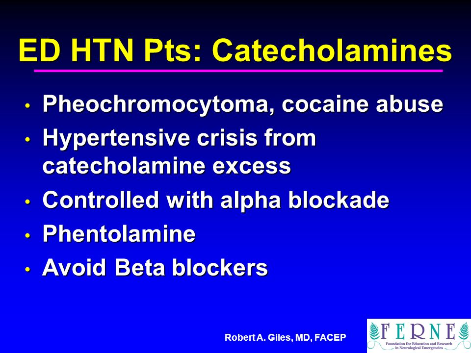 Robert A. Giles, MD, FACEP ED HTN Pts: Catecholamines Pheochromocytoma, cocaine abuse Pheochromocytoma, cocaine abuse Hypertensive crisis from catecho